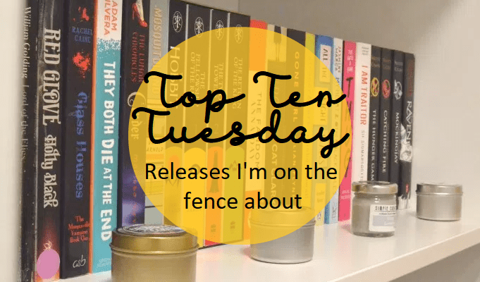 Top Ten Tuesday: Releases I'm on the fence about