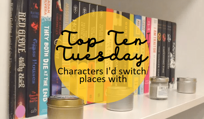 Top Ten Tuesday: Characters I'd switch places with