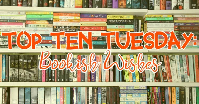 TOP TEN TUESDAY: Bookish wishes