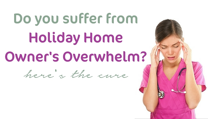 Do you suffer from holiday home owner's overwhelm?