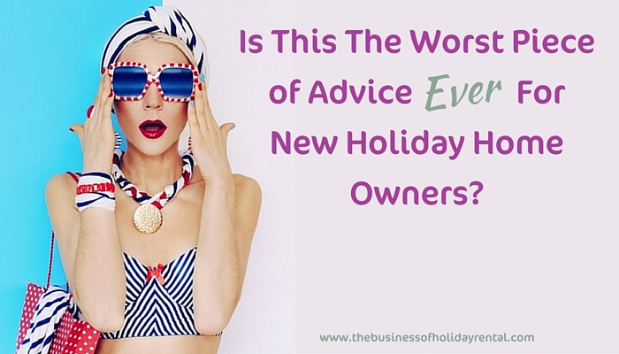 Is This the Worst Piece of Advice Ever For New Holiday Home Owners?