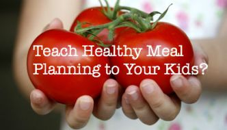 Teach Healthy Meal Planning to Your Kids? Yes!