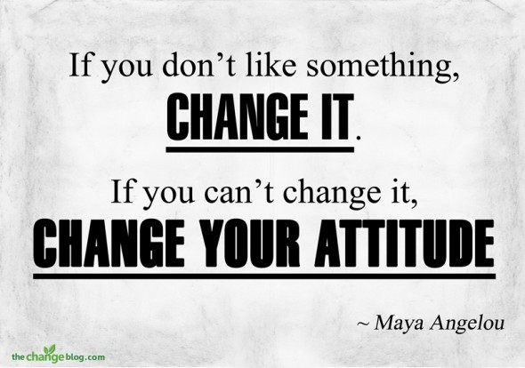 """If you don't like something, change it. If you can't change it, change your attitude"" ~ Maya Angelou"