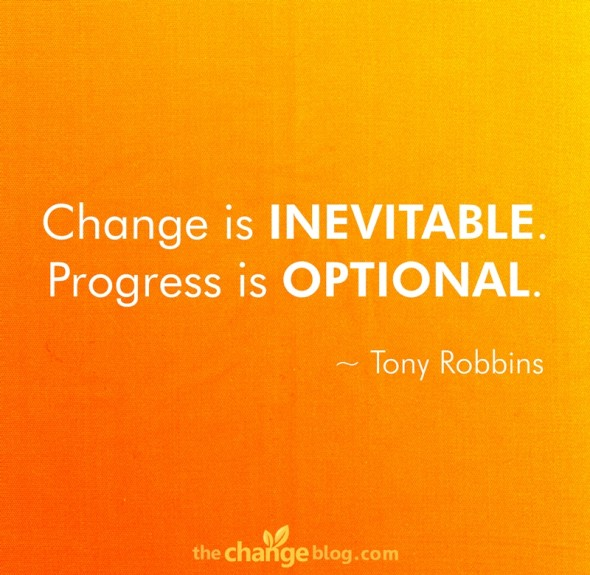 """Change is inevitable. Progress is optional."" ~ Tony Robbins"