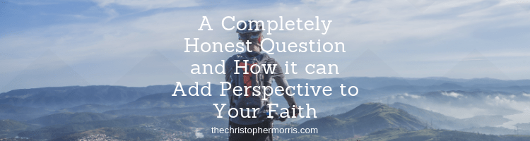 A Completely Honest Question and How it can Add Perspective to Your Faith