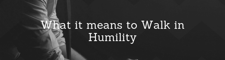 What it means to walk in humility - thoughtful and thought provoking Christianity