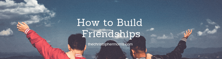 A Christian Blog about How to Build Friendships - Creating, Sustaining Community and Relationships that Last