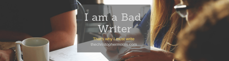 I am a Bad Writer - That is why I must Write - Christopher Morris