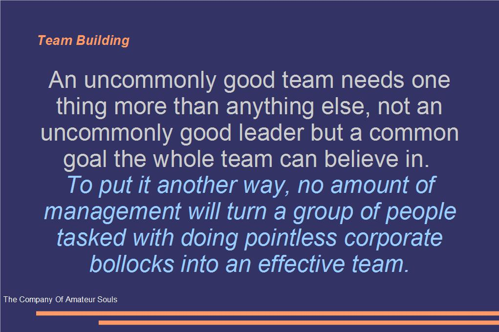 An uncommonly good team needs one thing more than anything else, not an uncommonly good leader but a common goal the whole team can believe in.  To put it another way, no amount of management will turn a group of people tasked with doing pointless corporate bollocks into an effective team.