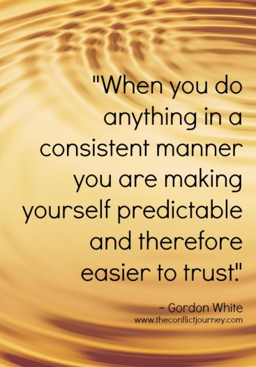 Quote on predictability by Gordon White: When you do anything in a consistent manner you are making yourself predictable and therefore easier to trust.