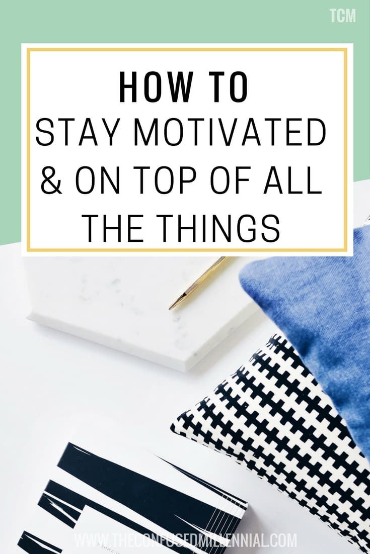 How To Stay Motivated & On Top Of All The Things - The confused millennial, millennial blog