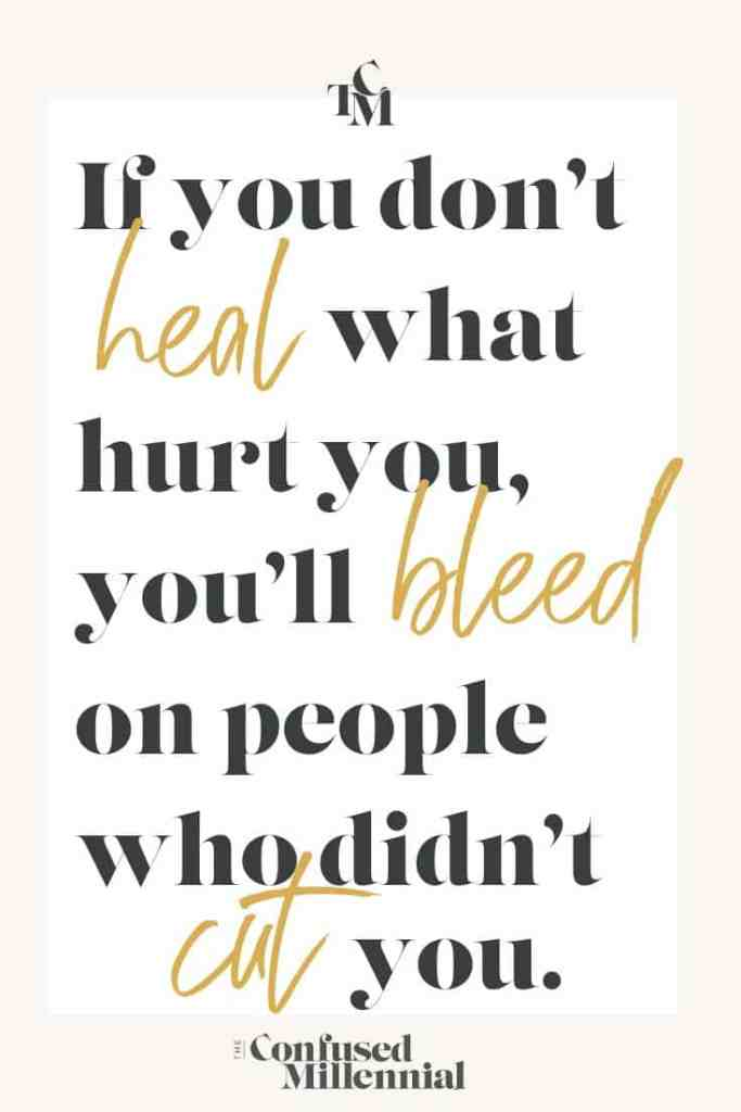 if you don't heal what hurt you, you'll bleed on people who didn't cut you