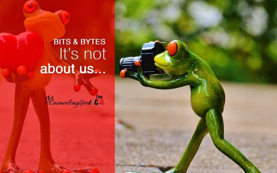 Bits & Bytes: It's not about us…