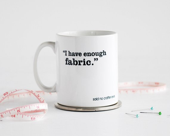 """White mug with text reading """"I Have Enough Fabric"""" said no crafter ever!"""