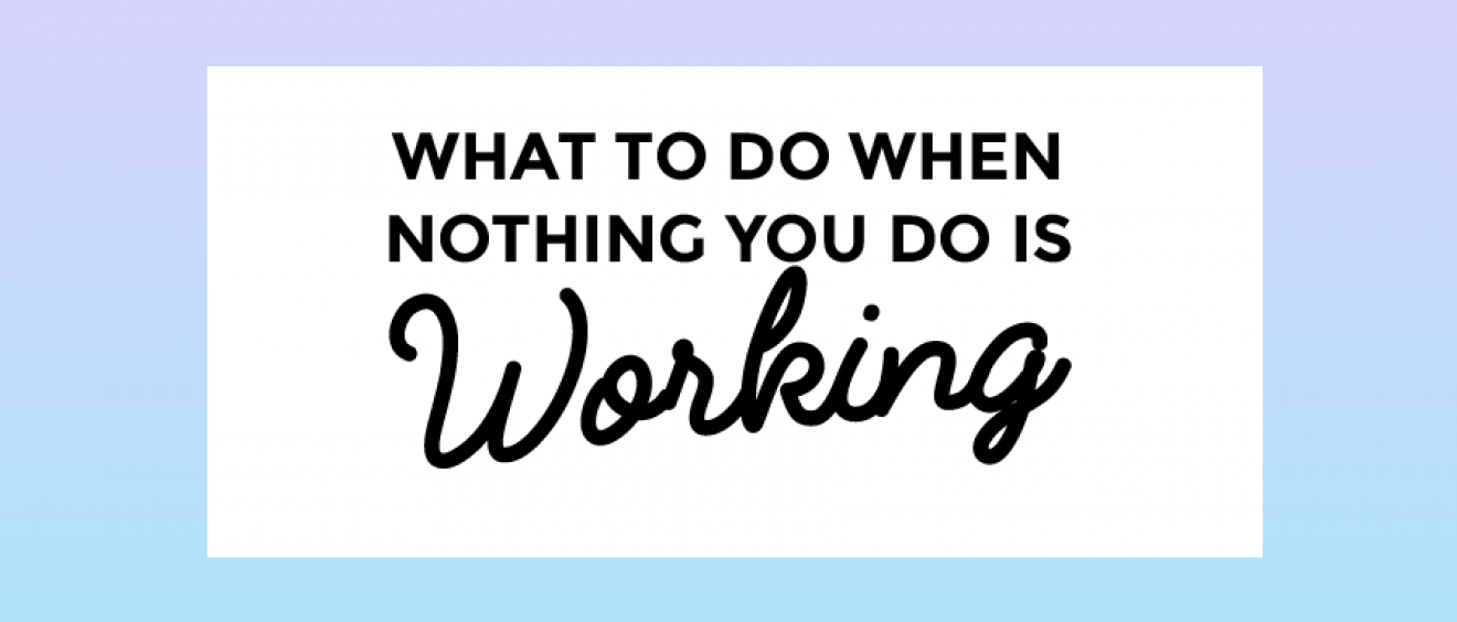 What to do when NOTHING you do is working