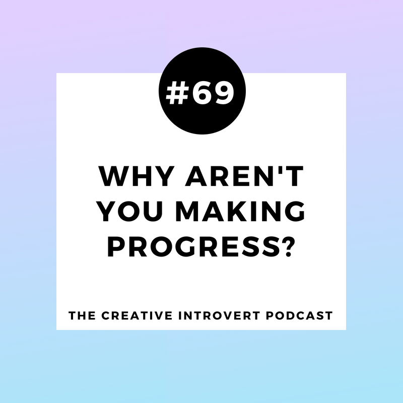 CIP069: Why Aren't You Making Progress? - The Creative Introvert