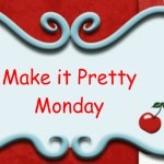 Make it Pretty Monday – Week 12