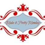 Make it Pretty Monday – Week 38