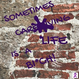 SOMETIMES CAREGIVING LIFE IS A BI*CH