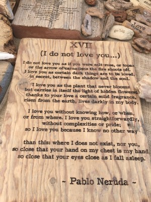 I'm forgetting this Oakland artisan, but I loved the poems and adages burned into various found wood objects. One of my favorites - a poem by Pablo Neruda, one of my favorite poets, whom I studied while at Syracuse University.