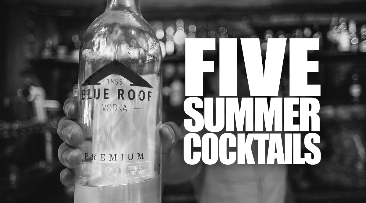 Five Awesome Summer Cocktails To Make With Blue Roof Vodka
