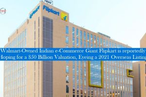 Walmart-Owned Indian e-Commerce Giant Flipkart is reportedly Hoping for a $50 Billion Valuation, Eyeing a 2021 Overseas Listing