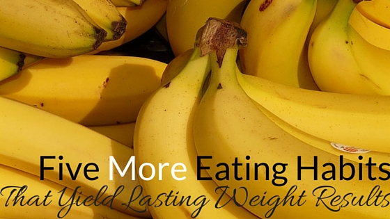 Five More Eating Habits That Yield Lasting Results