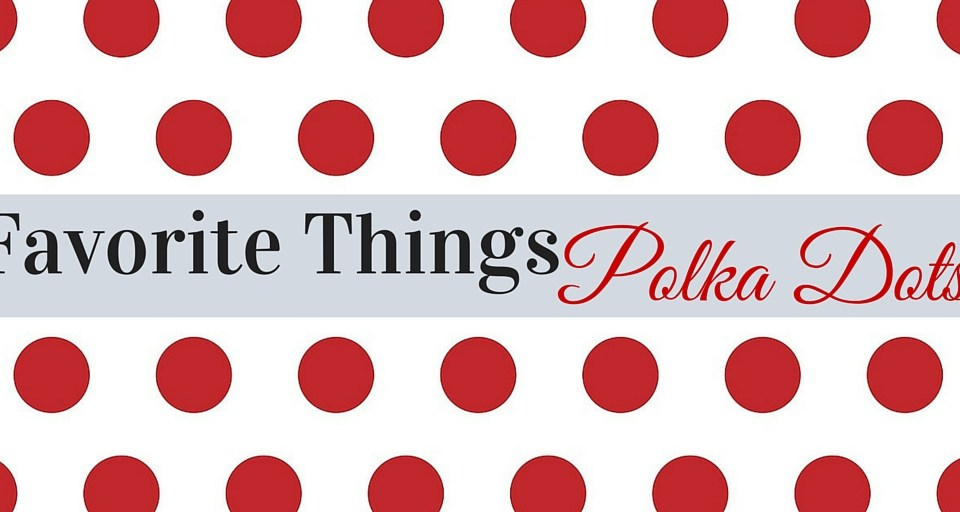 Polka Dots For Spring, Favorite things