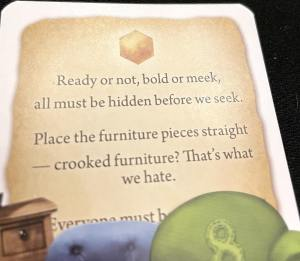 Ready or not, bold or meek, all must be hidden before we seek. Place the furniture pieces straight - crooked furniture? That's what we hate.