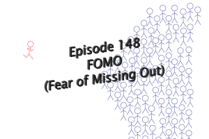 Episode 148: Fear of Missing Out (FOMO)
