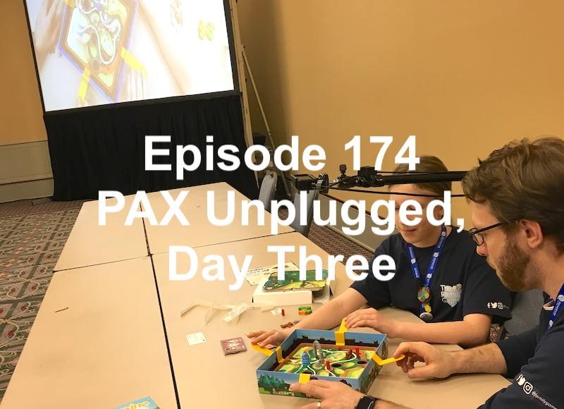 Episode 174 - PAX Unplugged, Day Three