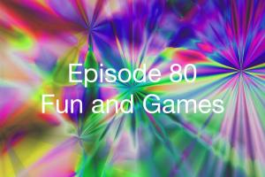 Episode 80 - Fun and Games