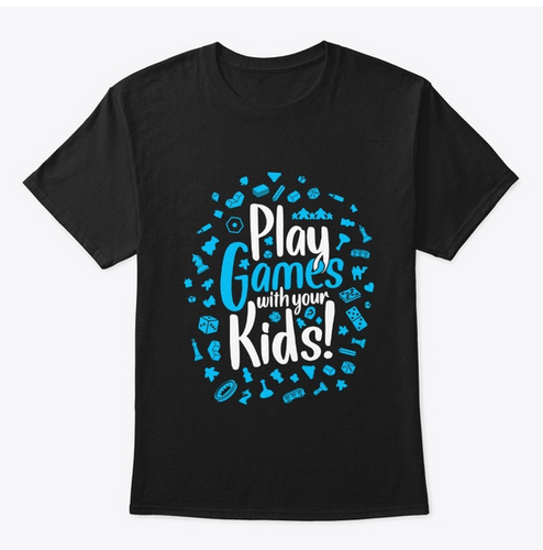 T shirt reading Play Games With Your Kids!