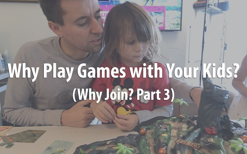 Why Play Games with Your Kids? (Why Join Part 3)