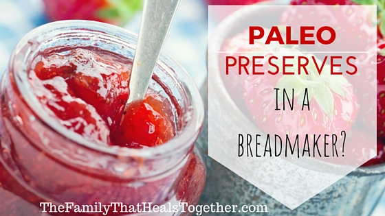 Paleo Preserves in a Bread Maker? | The Family That Heals Together