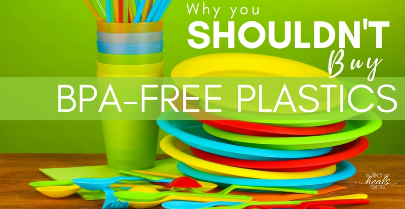 Why You Shouldn't Buy BPA Free Plastics | The Family That Heals Together