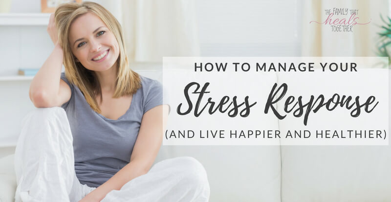How to Manage Your Stress Response | The Family That Heals Together