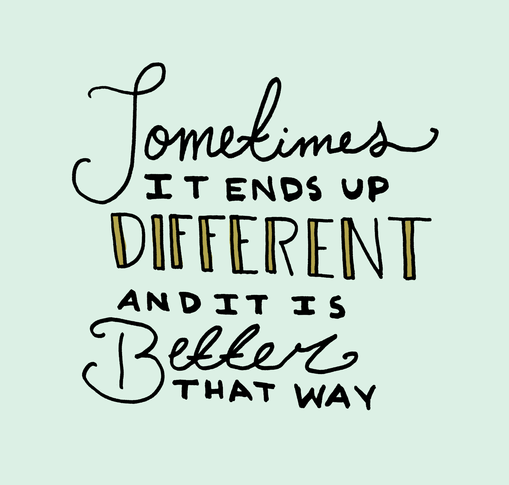 Quote- sometimes it ends up different and it is better that way