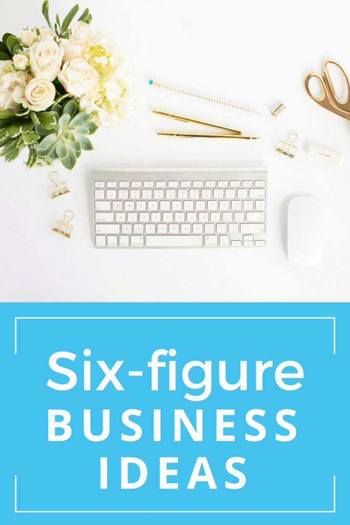 Six Figure Business Ideas: How to Start a Six Figure ...