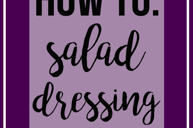 How To: Salad Dressing + 3 Recipes