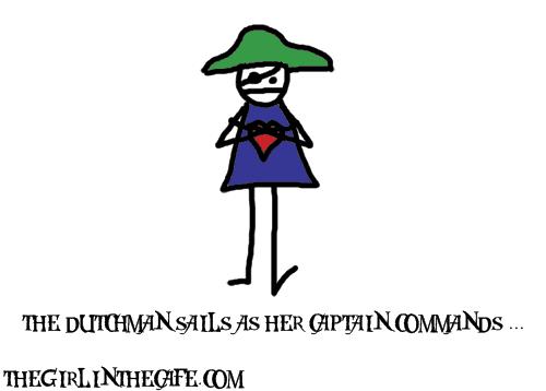 The Dutchman sails as her captain commands-uh.