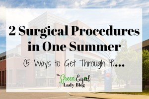 2 Surgical Procedures in One Summer (5 Ways to Get Through It)…