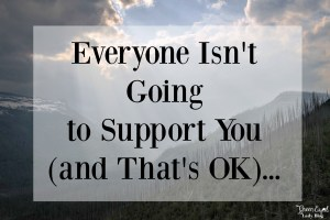 Everyone Isn't Going to Support You (and That's OK)…