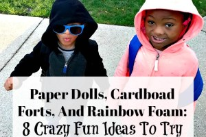 Paper Dolls, Cardboad Forts, And Rainbow Foam: 8 Crazy Fun Ideas To Try With The Kids