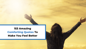 153 Amazing Comforting Quotes To Make You Feel Better