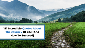 191 Incredible Quotes About The Journey Of Life [And How To Succeed]