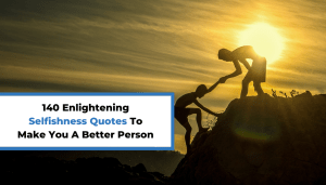 140 Enlightening Selfishness Quotes To Make You A Better Person