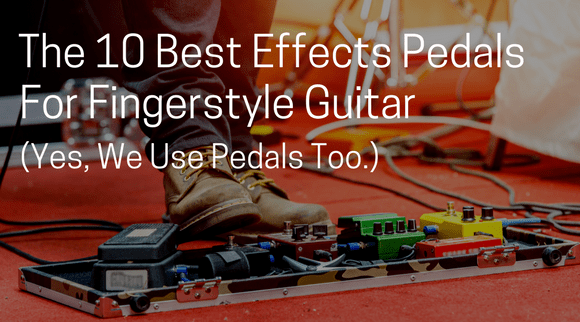 The 10 Best Effects Pedals for Fingerstyle Guitar (Yes, We Use Pedals Too.)