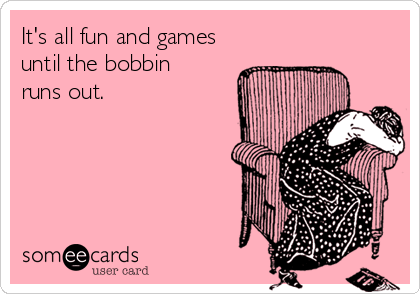 it's_all_fun_and_games_until_theBobbin_runs_out