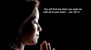 You will find me when you seek me with all of your heart. --Jer. 29:13